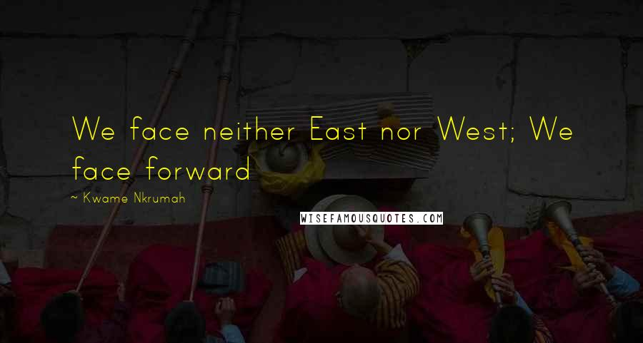 Kwame Nkrumah quotes: We face neither East nor West; We face forward