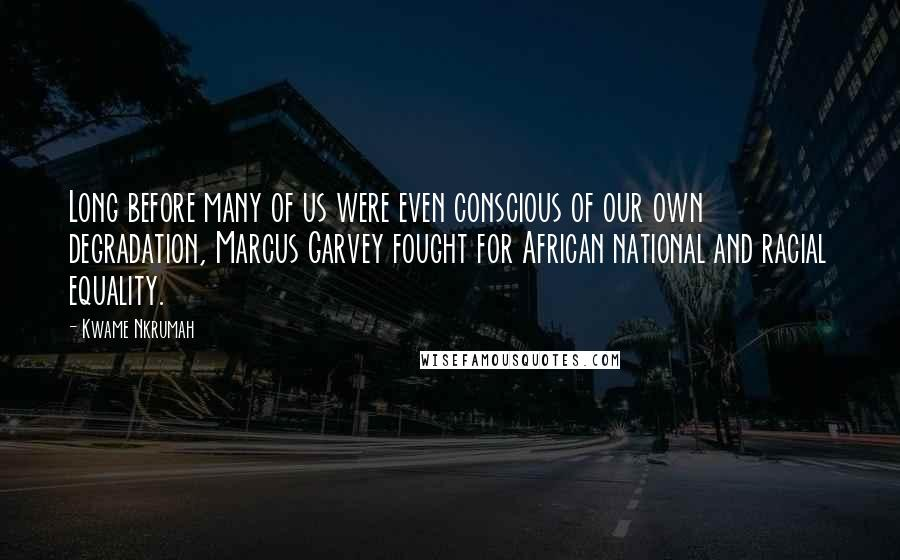 Kwame Nkrumah quotes: Long before many of us were even conscious of our own degradation, Marcus Garvey fought for African national and racial equality.