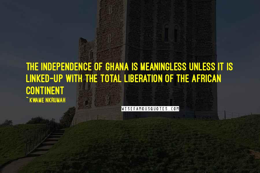 Kwame Nkrumah quotes: The independence of Ghana is meaningless unless it is linked-up with the total liberation of the African Continent