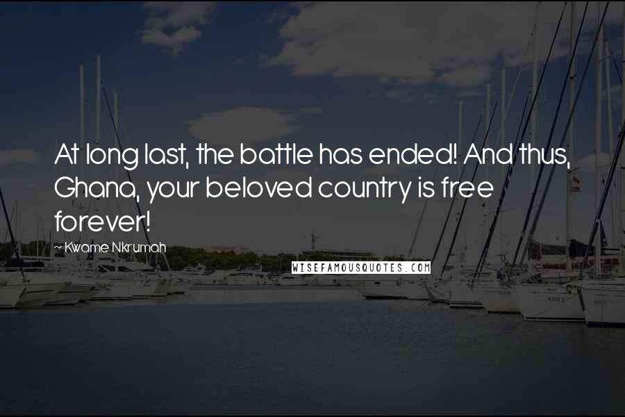 Kwame Nkrumah quotes: At long last, the battle has ended! And thus, Ghana, your beloved country is free forever!