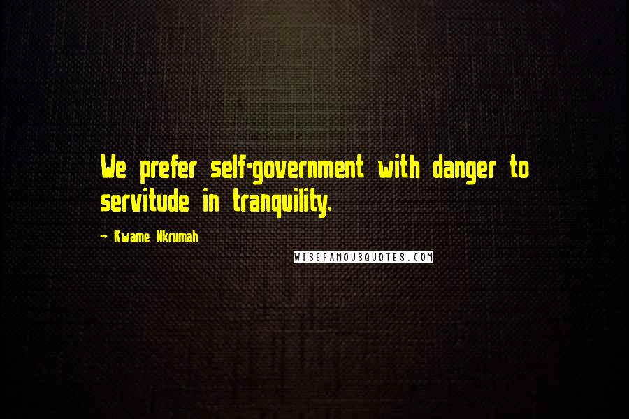 Kwame Nkrumah quotes: We prefer self-government with danger to servitude in tranquility.