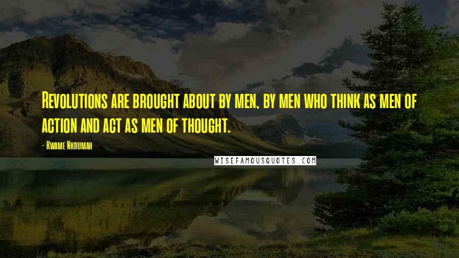 Kwame Nkrumah quotes: Revolutions are brought about by men, by men who think as men of action and act as men of thought.