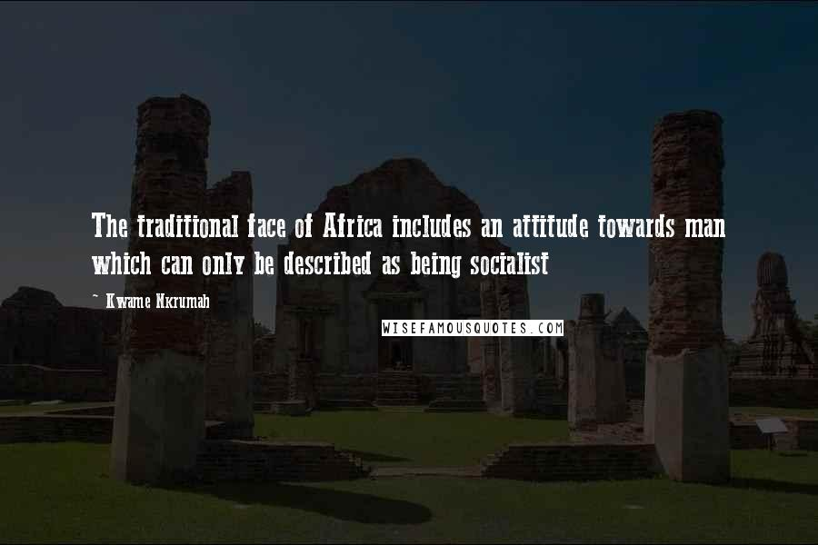 Kwame Nkrumah quotes: The traditional face of Africa includes an attitude towards man which can only be described as being socialist