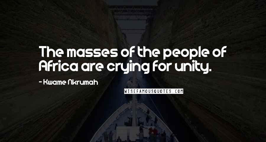 Kwame Nkrumah quotes: The masses of the people of Africa are crying for unity.