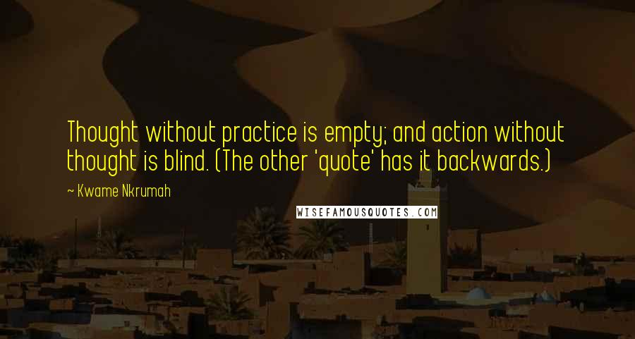 Kwame Nkrumah quotes: Thought without practice is empty; and action without thought is blind. (The other 'quote' has it backwards.)