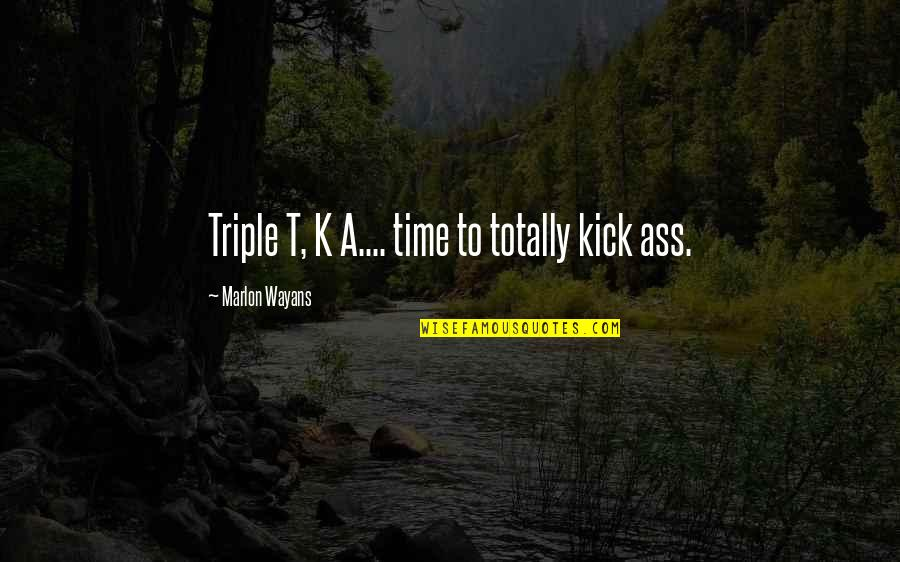 K'wan Quotes By Marlon Wayans: Triple T, K A.... time to totally kick