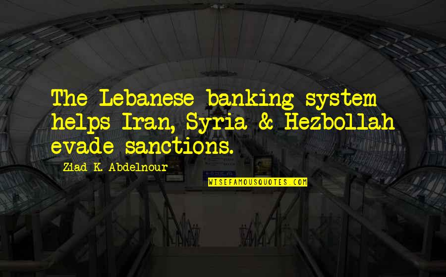 K'wan Quotes By Ziad K. Abdelnour: The Lebanese banking system helps Iran, Syria &