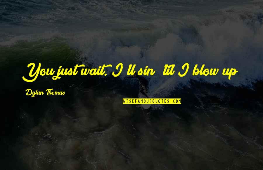 Kwek Leng Beng Quotes By Dylan Thomas: You just wait. I'll sin 'til I blow
