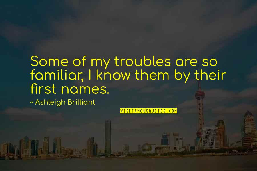 Ky Mani Quotes By Ashleigh Brilliant: Some of my troubles are so familiar, I
