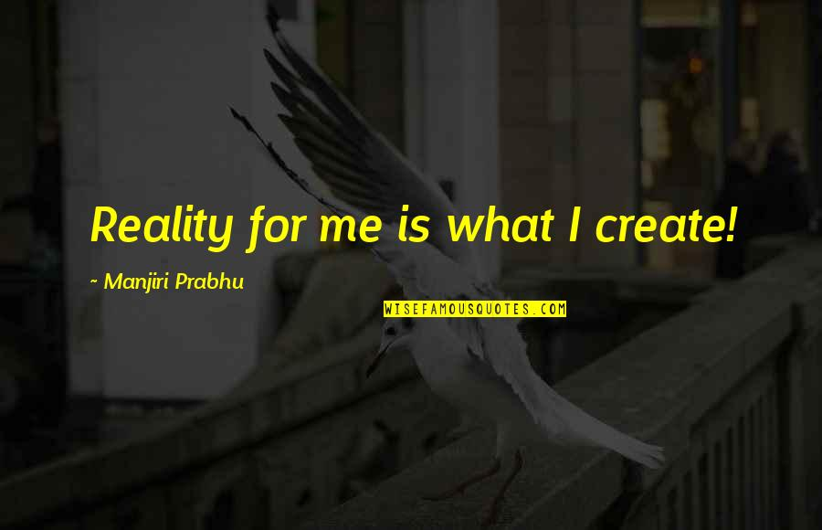 Ky Mani Quotes By Manjiri Prabhu: Reality for me is what I create!