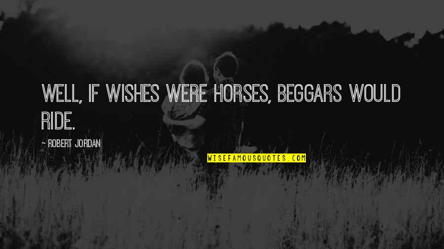 Ky Mani Quotes By Robert Jordan: Well, if wishes were horses, beggars would ride.