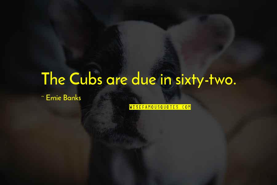 Kya Karu Quotes By Ernie Banks: The Cubs are due in sixty-two.