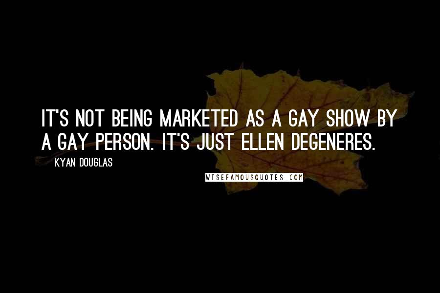 Kyan Douglas quotes: It's not being marketed as a gay show by a gay person. It's just Ellen DeGeneres.