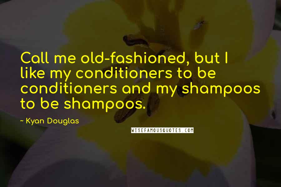 Kyan Douglas quotes: Call me old-fashioned, but I like my conditioners to be conditioners and my shampoos to be shampoos.