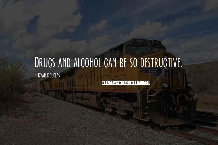 Kyan Douglas quotes: Drugs and alcohol can be so destructive.