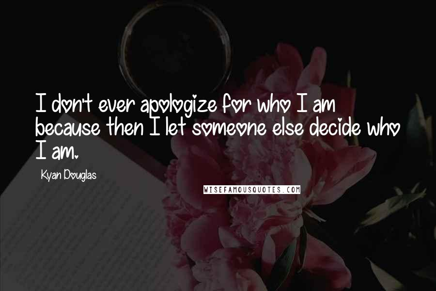 Kyan Douglas quotes: I don't ever apologize for who I am because then I let someone else decide who I am.