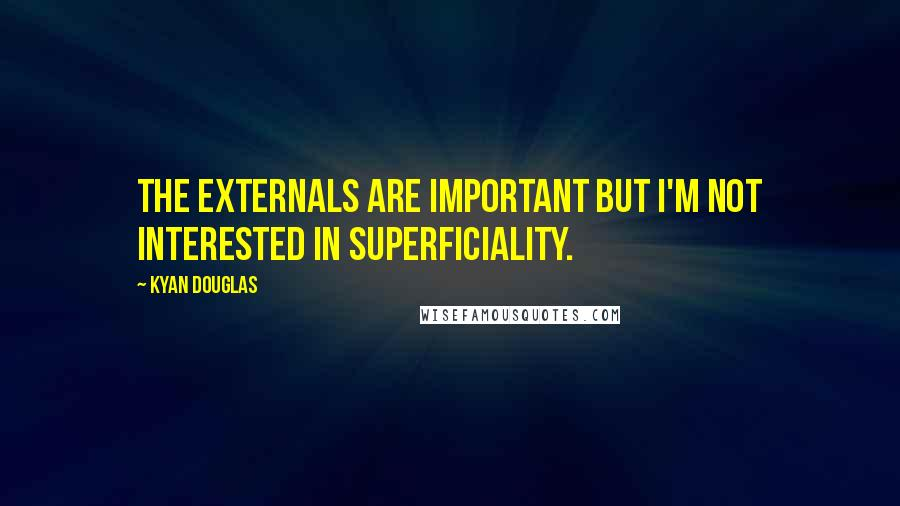 Kyan Douglas quotes: The externals are important but I'm not interested in superficiality.
