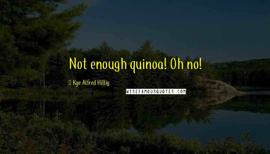 Kye Alfred Hillig quotes: Not enough quinoa! Oh no!