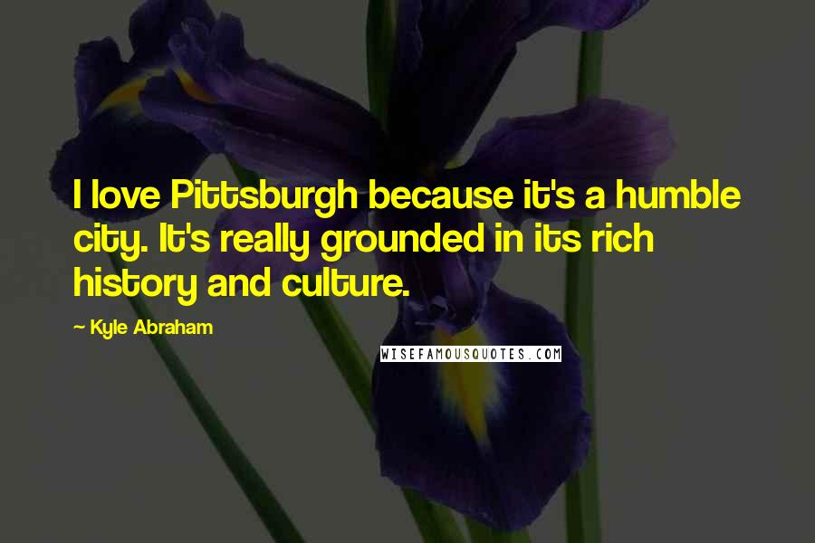 Kyle Abraham quotes: I love Pittsburgh because it's a humble city. It's really grounded in its rich history and culture.