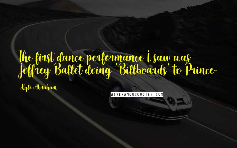Kyle Abraham quotes: The first dance performance I saw was Joffrey Ballet doing 'Billboards' to Prince.