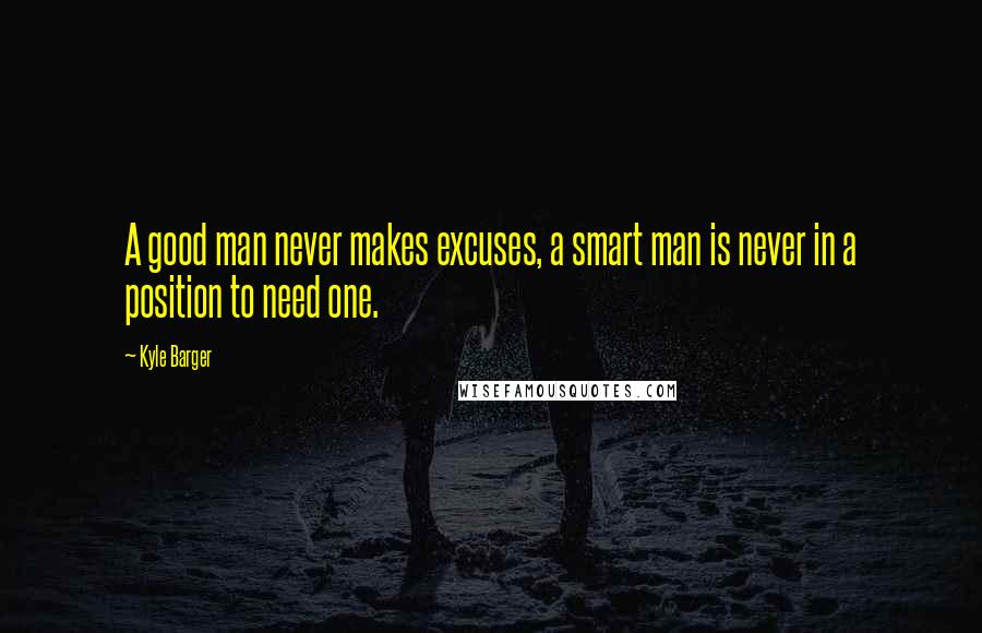 Kyle Barger quotes: A good man never makes excuses, a smart man is never in a position to need one.
