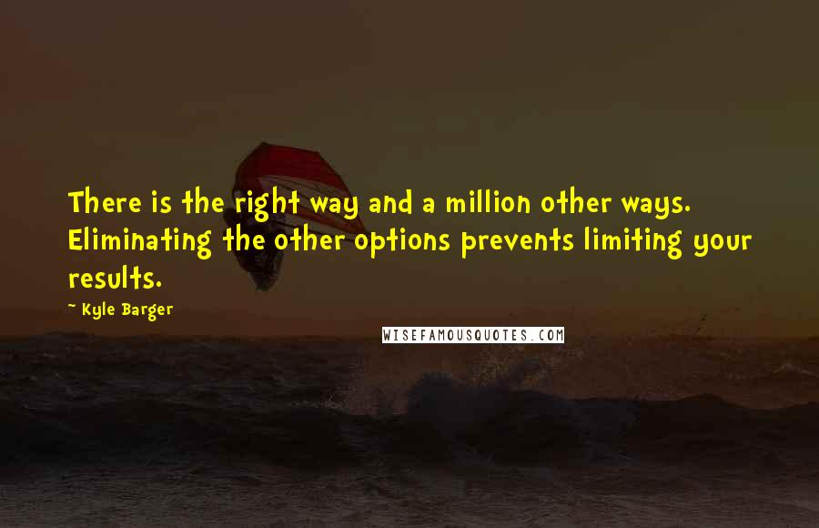 Kyle Barger quotes: There is the right way and a million other ways. Eliminating the other options prevents limiting your results.
