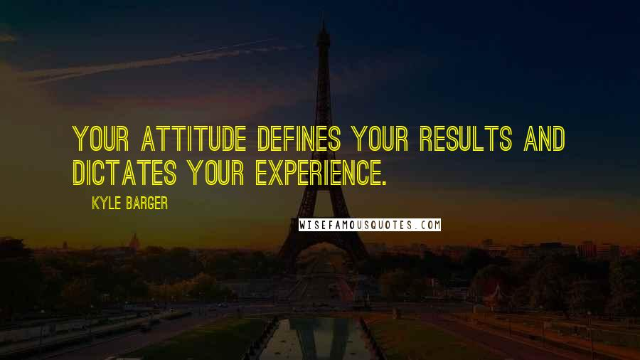 Kyle Barger quotes: Your attitude defines your results and dictates your experience.