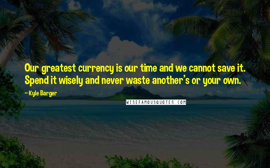 Kyle Barger quotes: Our greatest currency is our time and we cannot save it. Spend it wisely and never waste another's or your own.