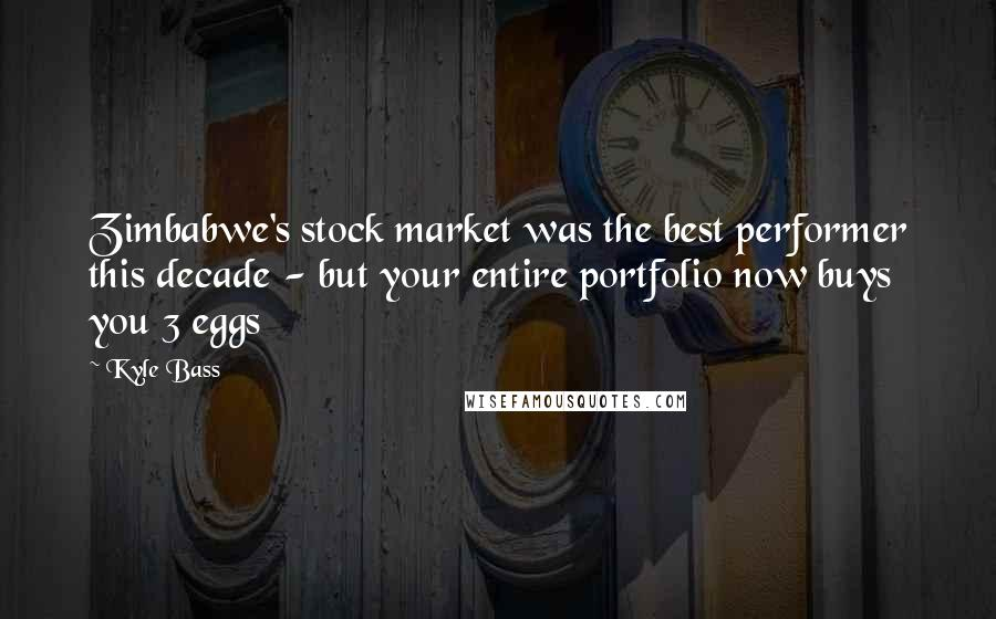 Kyle Bass quotes: Zimbabwe's stock market was the best performer this decade - but your entire portfolio now buys you 3 eggs