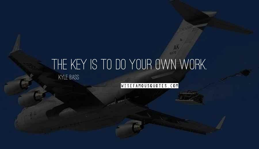 Kyle Bass quotes: The key is to do your own work.