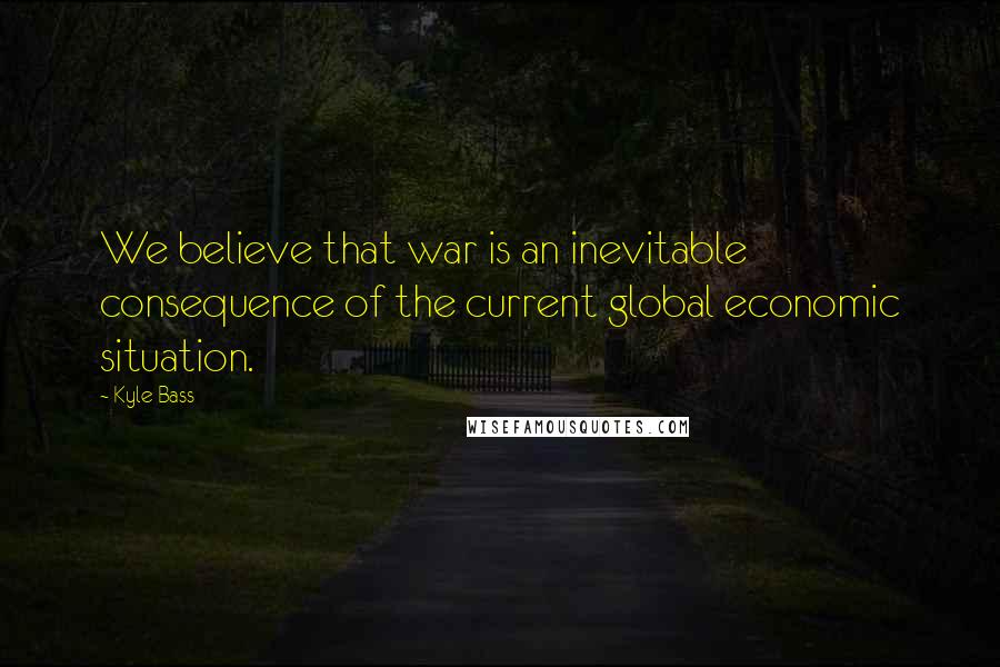 Kyle Bass quotes: We believe that war is an inevitable consequence of the current global economic situation.