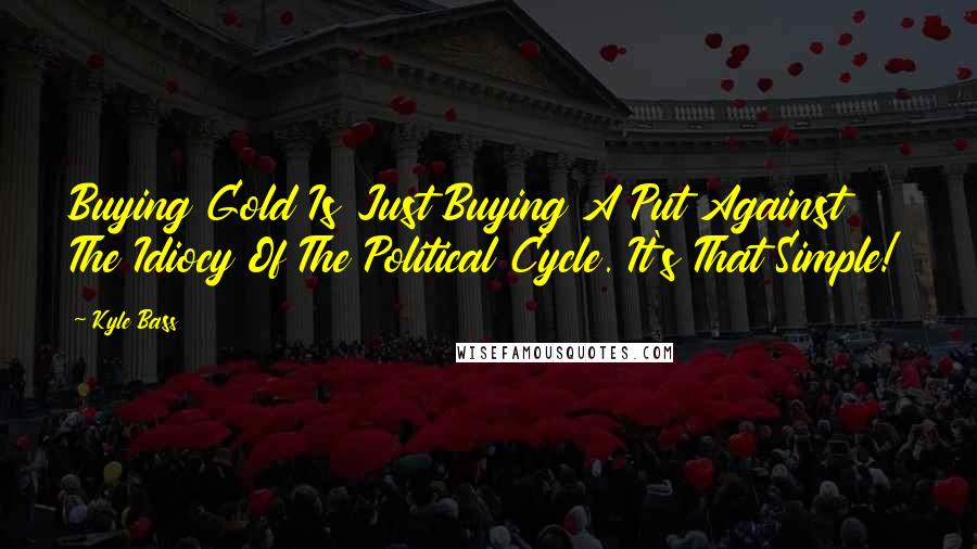 Kyle Bass quotes: Buying Gold Is Just Buying A Put Against The Idiocy Of The Political Cycle. It's That Simple!
