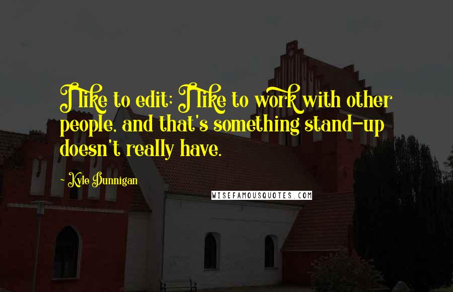 Kyle Dunnigan quotes: I like to edit; I like to work with other people, and that's something stand-up doesn't really have.