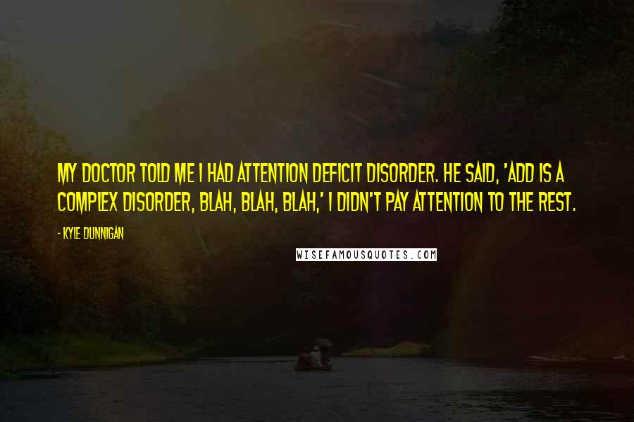 Kyle Dunnigan quotes: My doctor told me i had Attention Deficit Disorder. He said, 'ADD is a complex disorder, blah, blah, blah,' I didn't pay attention to the rest.