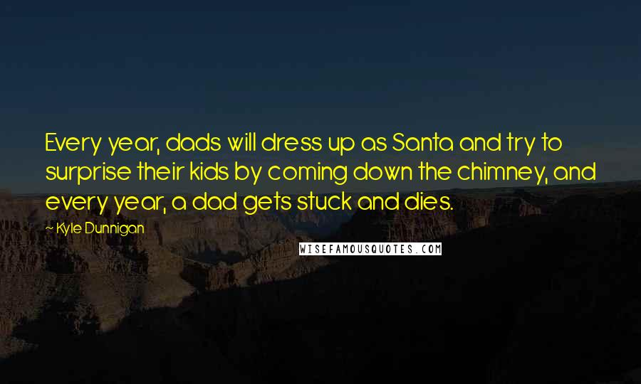 Kyle Dunnigan quotes: Every year, dads will dress up as Santa and try to surprise their kids by coming down the chimney, and every year, a dad gets stuck and dies.