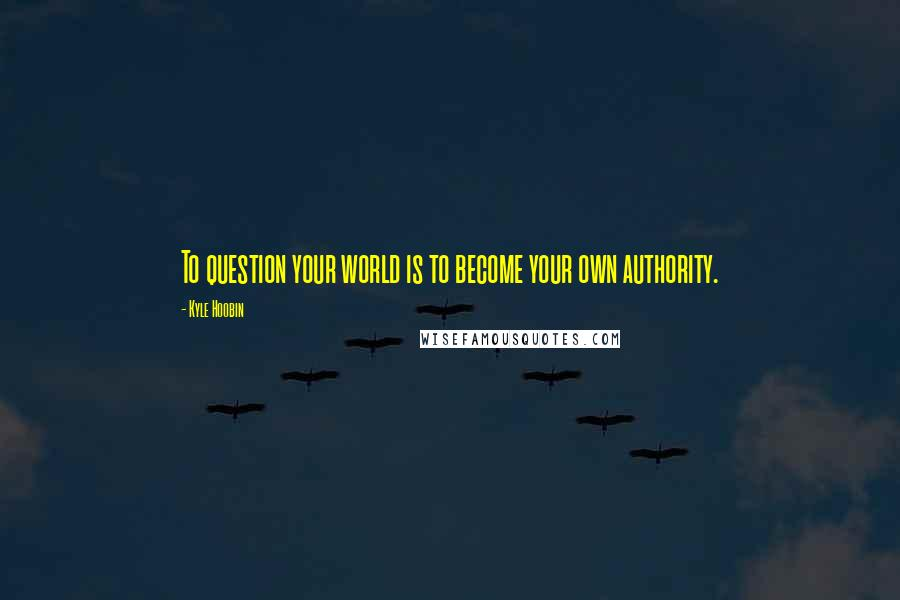 Kyle Hoobin quotes: To question your world is to become your own authority.