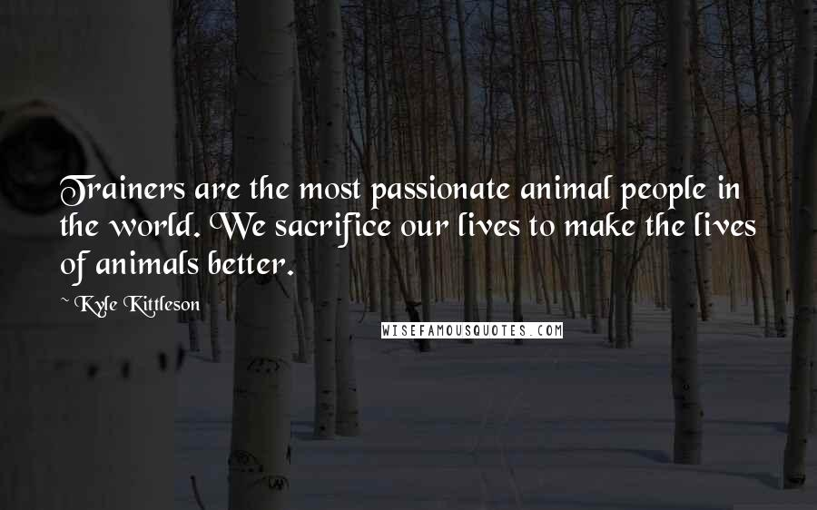 Kyle Kittleson quotes: Trainers are the most passionate animal people in the world. We sacrifice our lives to make the lives of animals better.