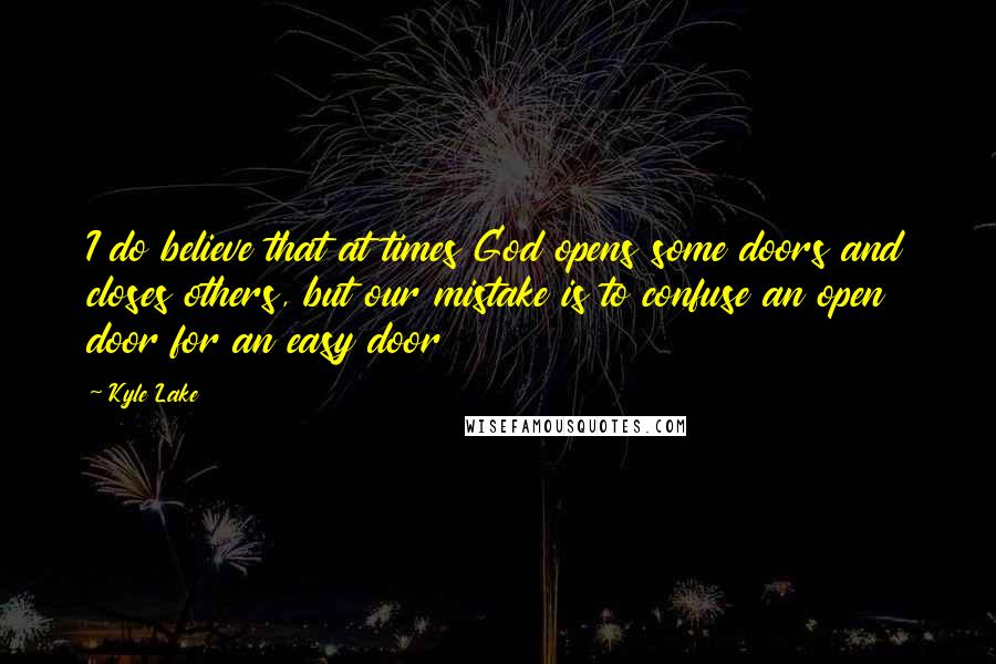 Kyle Lake quotes: I do believe that at times God opens some doors and closes others, but our mistake is to confuse an open door for an easy door