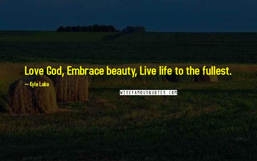 Kyle Lake quotes: Love God, Embrace beauty, Live life to the fullest.