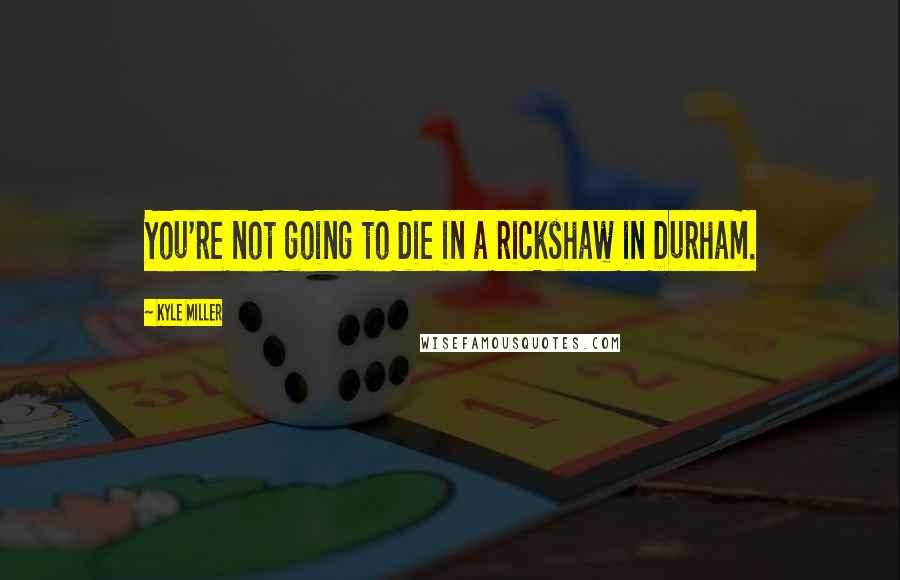 Kyle Miller quotes: You're not going to die in a rickshaw in Durham.