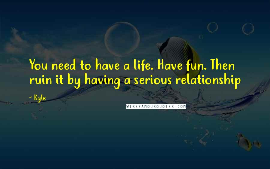 Kyle quotes: You need to have a life. Have fun. Then ruin it by having a serious relationship