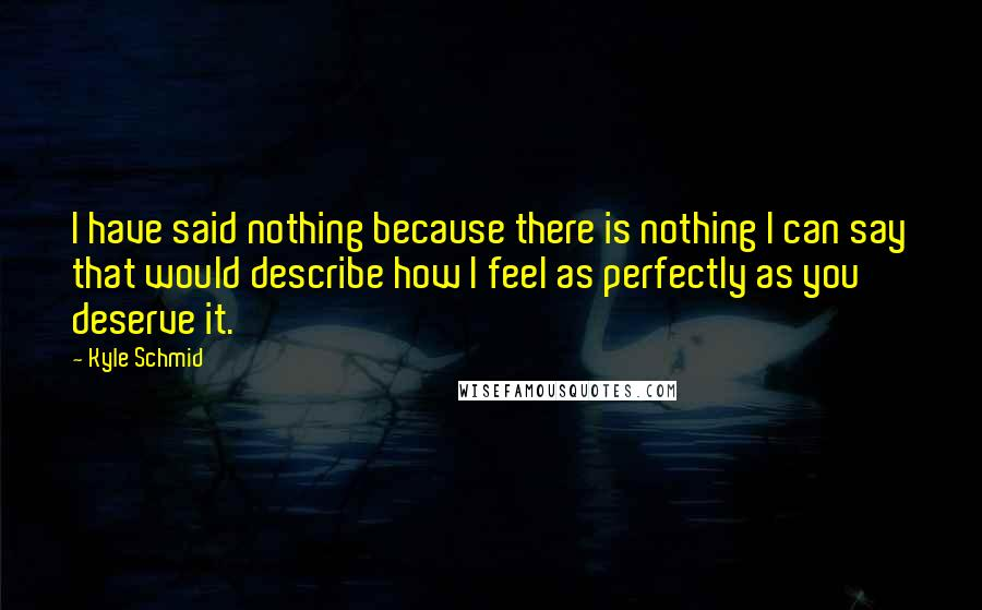 Kyle Schmid quotes: I have said nothing because there is nothing I can say that would describe how I feel as perfectly as you deserve it.