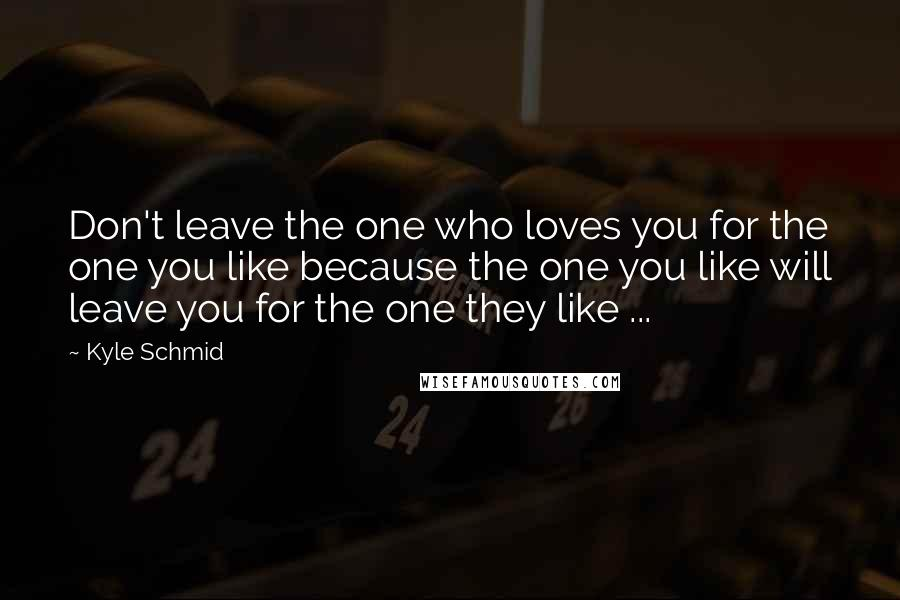 Kyle Schmid quotes: Don't leave the one who loves you for the one you like because the one you like will leave you for the one they like ...