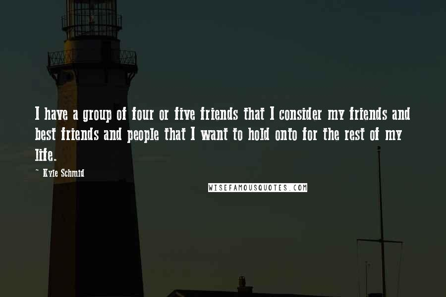 Kyle Schmid quotes: I have a group of four or five friends that I consider my friends and best friends and people that I want to hold onto for the rest of my