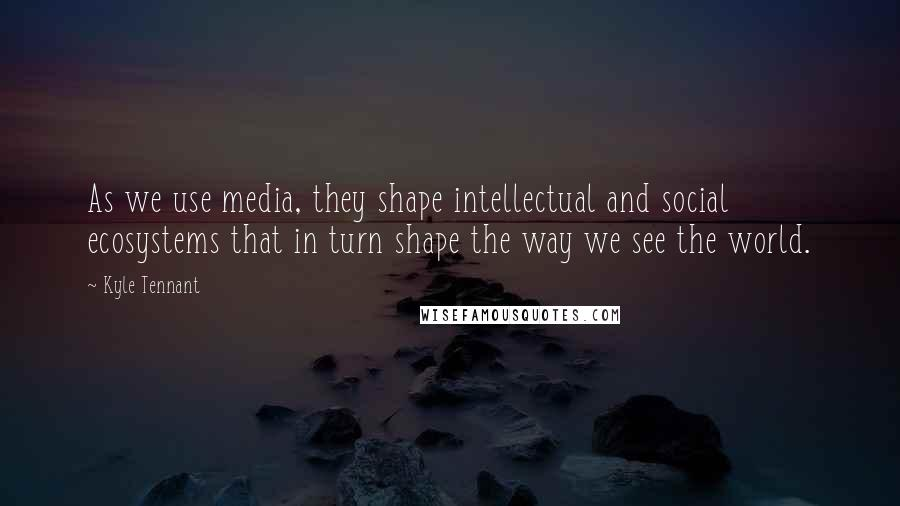 Kyle Tennant quotes: As we use media, they shape intellectual and social ecosystems that in turn shape the way we see the world.