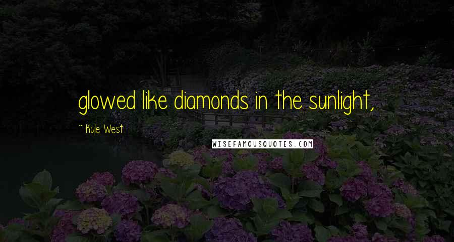 Kyle West quotes: glowed like diamonds in the sunlight,