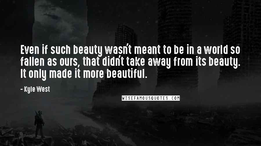 Kyle West quotes: Even if such beauty wasn't meant to be in a world so fallen as ours, that didn't take away from its beauty. It only made it more beautiful.