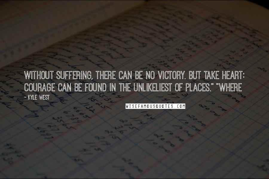 """Kyle West quotes: Without suffering, there can be no victory. But take heart: courage can be found in the unlikeliest of places."""" """"Where"""