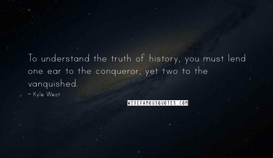 Kyle West quotes: To understand the truth of history, you must lend one ear to the conqueror, yet two to the vanquished.