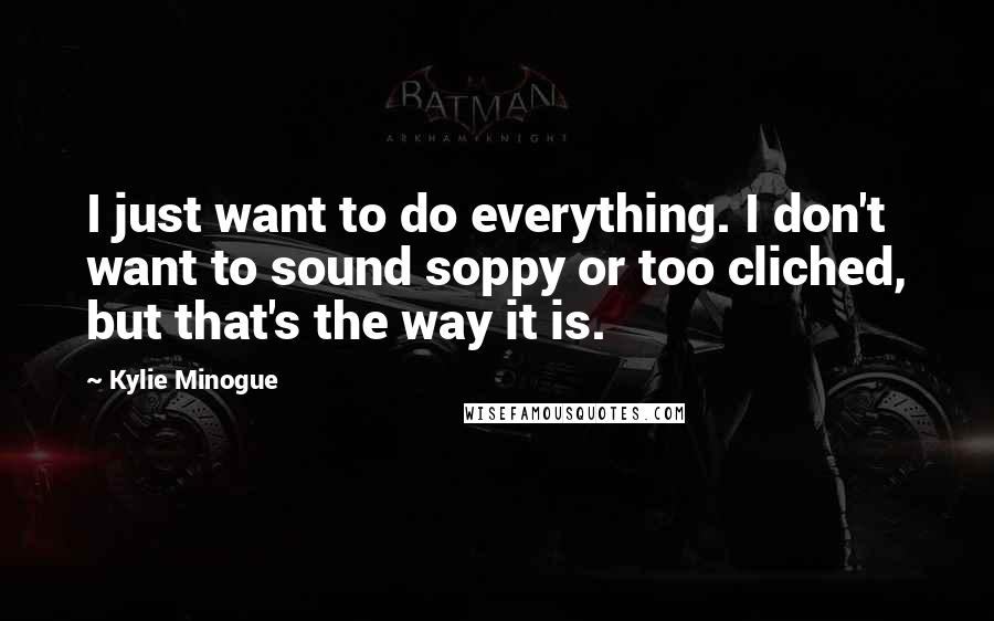 Kylie Minogue quotes: I just want to do everything. I don't want to sound soppy or too cliched, but that's the way it is.